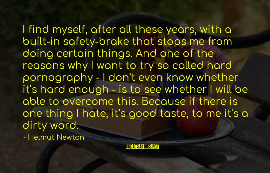 Dirty Things Sayings By Helmut Newton: I find myself, after all these years, with a built-in safety-brake that stops me from
