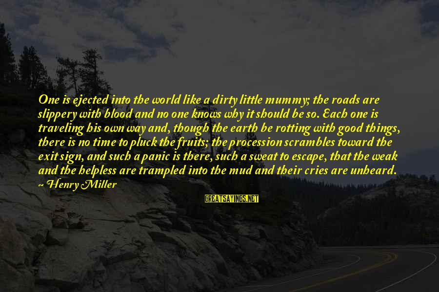 Dirty Things Sayings By Henry Miller: One is ejected into the world like a dirty little mummy; the roads are slippery