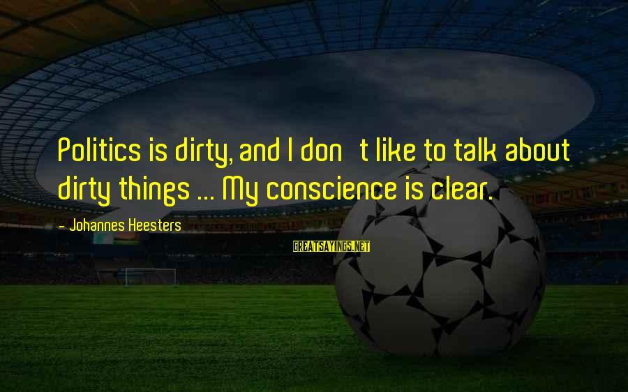 Dirty Things Sayings By Johannes Heesters: Politics is dirty, and I don't like to talk about dirty things ... My conscience