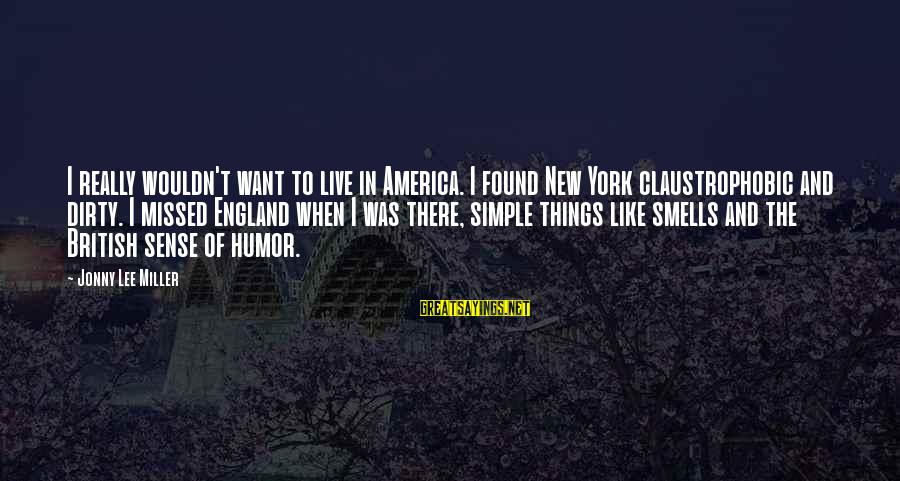 Dirty Things Sayings By Jonny Lee Miller: I really wouldn't want to live in America. I found New York claustrophobic and dirty.