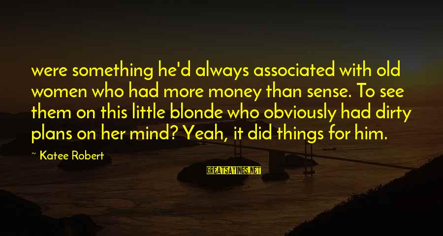 Dirty Things Sayings By Katee Robert: were something he'd always associated with old women who had more money than sense. To