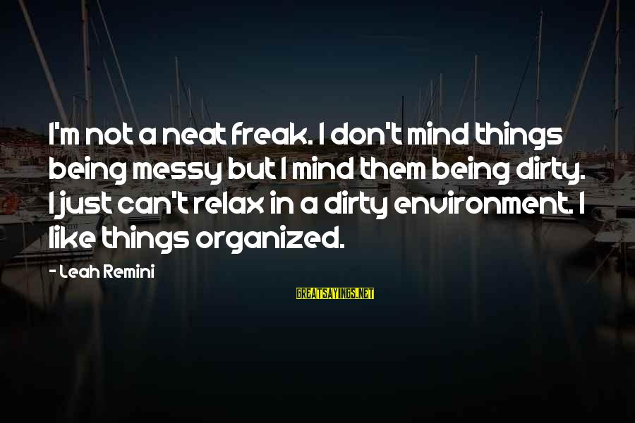 Dirty Things Sayings By Leah Remini: I'm not a neat freak. I don't mind things being messy but I mind them