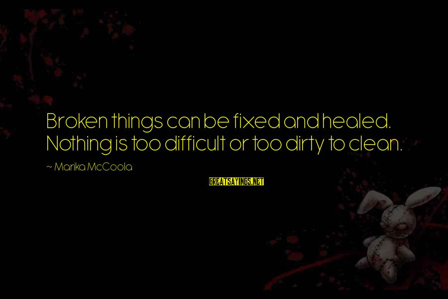 Dirty Things Sayings By Marika McCoola: Broken things can be fixed and healed. Nothing is too difficult or too dirty to