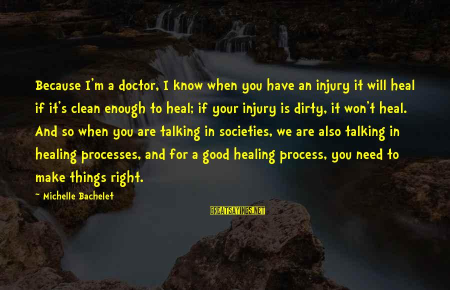 Dirty Things Sayings By Michelle Bachelet: Because I'm a doctor, I know when you have an injury it will heal if