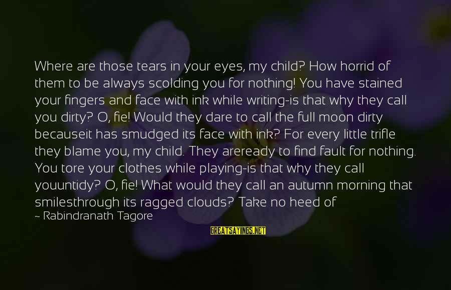 Dirty Things Sayings By Rabindranath Tagore: Where are those tears in your eyes, my child? How horrid of them to be