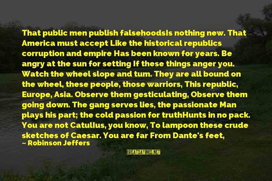 Dirty Things Sayings By Robinson Jeffers: That public men publish falsehoodsIs nothing new. That America must accept Like the historical republics