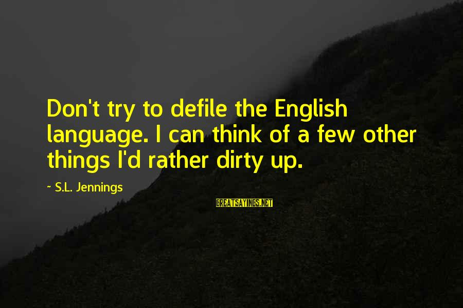 Dirty Things Sayings By S.L. Jennings: Don't try to defile the English language. I can think of a few other things