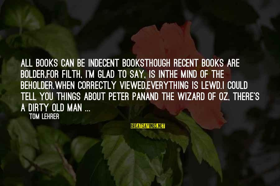 Dirty Things Sayings By Tom Lehrer: All books can be indecent booksThough recent books are bolder,For filth, I'm glad to say,