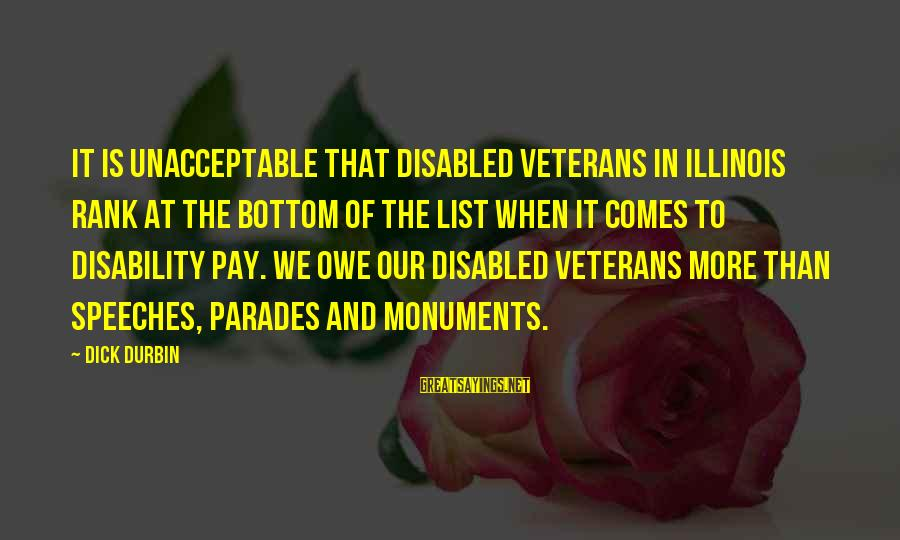Disabled Veterans Sayings By Dick Durbin: It is unacceptable that disabled veterans in Illinois rank at the bottom of the list