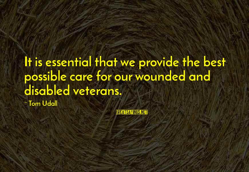 Disabled Veterans Sayings By Tom Udall: It is essential that we provide the best possible care for our wounded and disabled