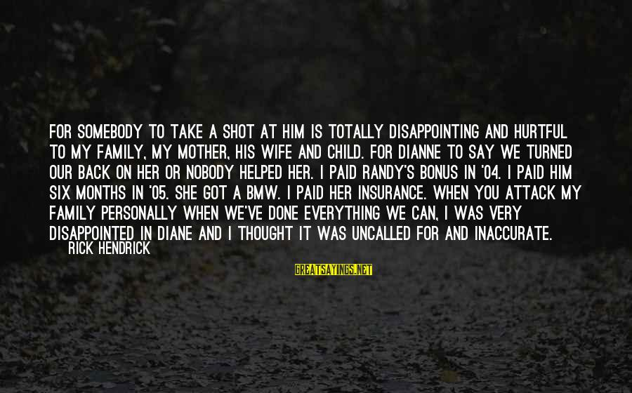 Disappointed Wife Sayings By Rick Hendrick: For somebody to take a shot at him is totally disappointing and hurtful to my