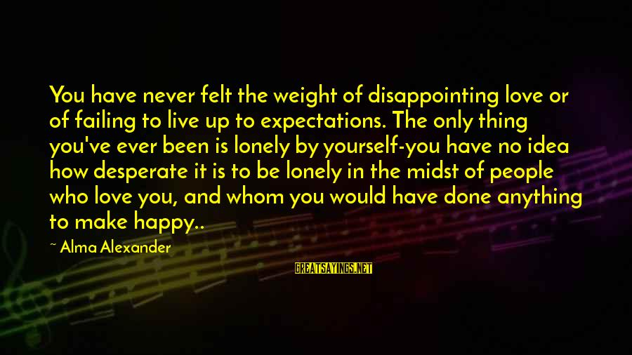 Disappointing Love Sayings By Alma Alexander: You have never felt the weight of disappointing love or of failing to live up