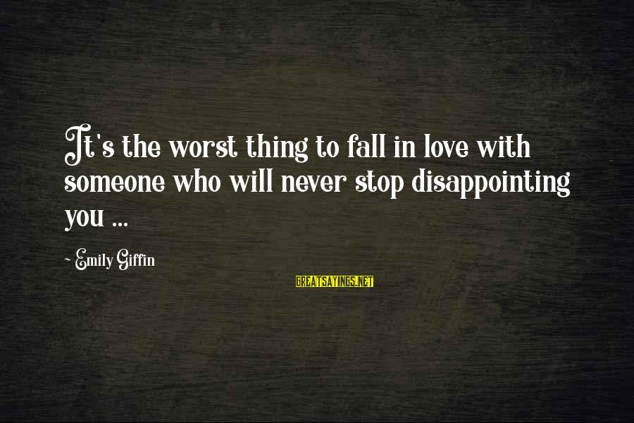 Disappointing Love Sayings By Emily Giffin: It's the worst thing to fall in love with someone who will never stop disappointing