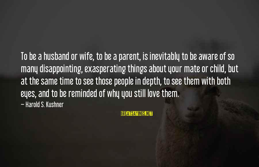 Disappointing Love Sayings By Harold S. Kushner: To be a husband or wife, to be a parent, is inevitably to be aware