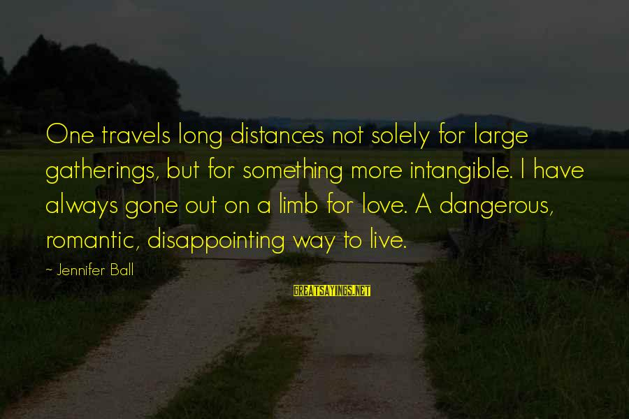 Disappointing Love Sayings By Jennifer Ball: One travels long distances not solely for large gatherings, but for something more intangible. I