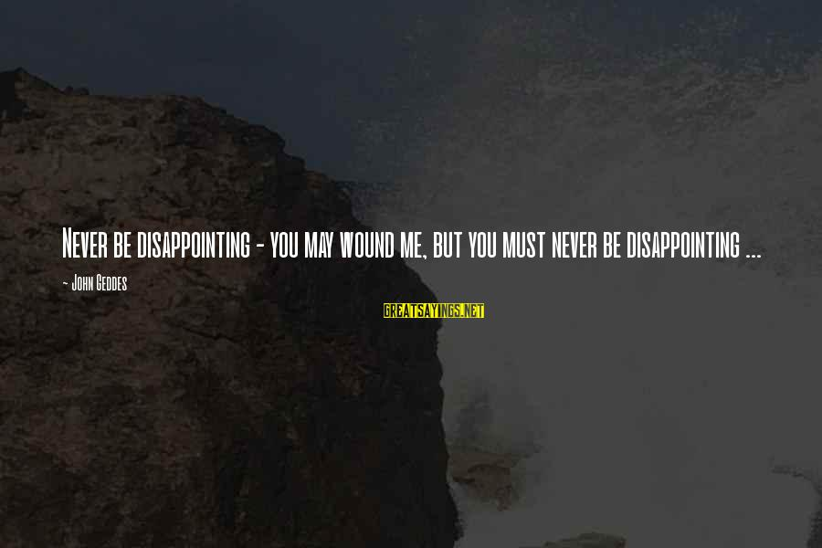 Disappointing Love Sayings By John Geddes: Never be disappointing - you may wound me, but you must never be disappointing ...
