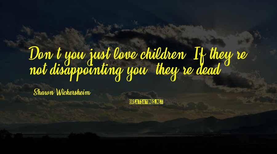 Disappointing Love Sayings By Shawn Wickersheim: Don't you just love children? If they're not disappointing you, they're dead.
