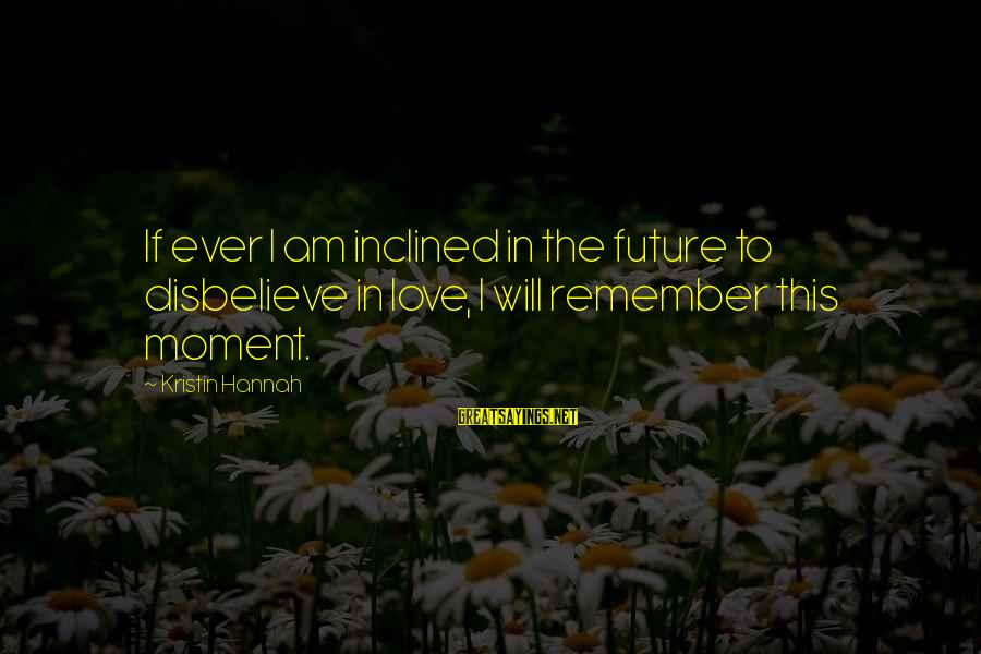 Disbelieve In Love Sayings By Kristin Hannah: If ever I am inclined in the future to disbelieve in love, I will remember