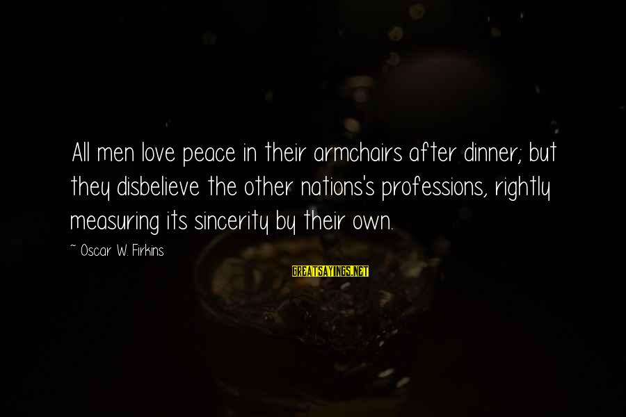 Disbelieve In Love Sayings By Oscar W. Firkins: All men love peace in their armchairs after dinner; but they disbelieve the other nations's
