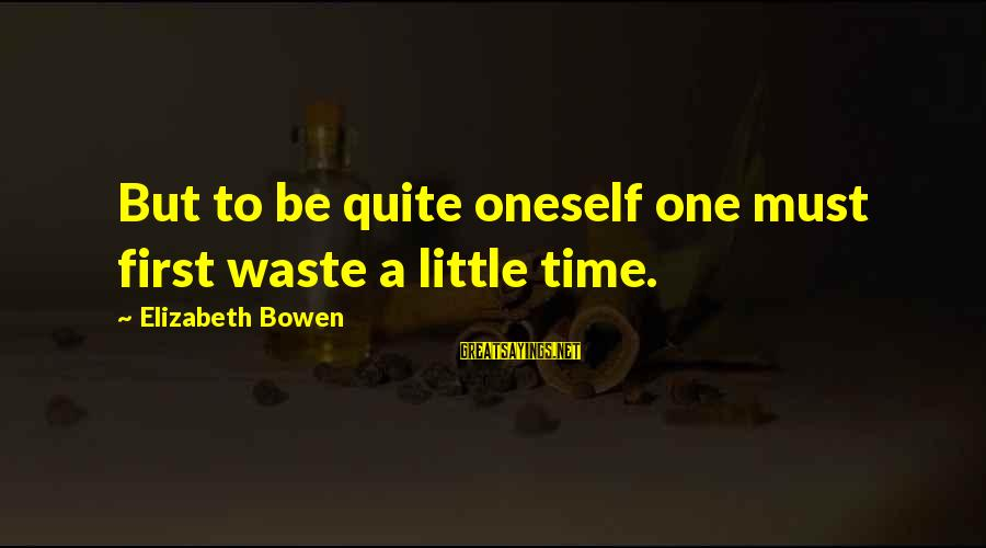 Discerningly Sayings By Elizabeth Bowen: But to be quite oneself one must first waste a little time.