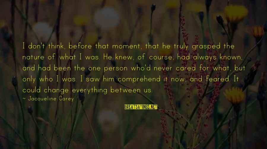 Discerningly Sayings By Jacqueline Carey: I don't think, before that moment, that he truly grasped the nature of what I