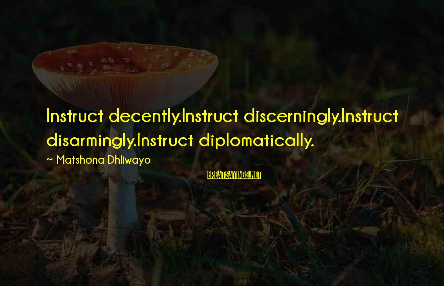 Discerningly Sayings By Matshona Dhliwayo: Instruct decently.Instruct discerningly.Instruct disarmingly.Instruct diplomatically.