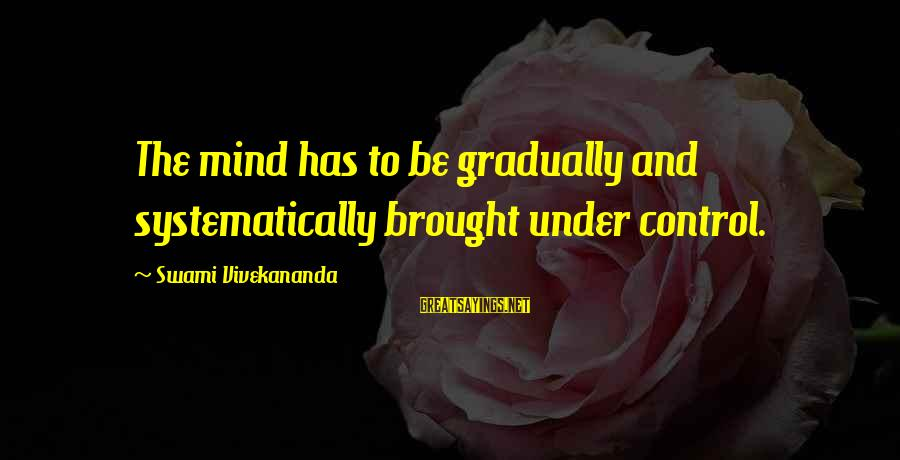 Discipline By Swami Vivekananda Sayings By Swami Vivekananda: The mind has to be gradually and systematically brought under control.