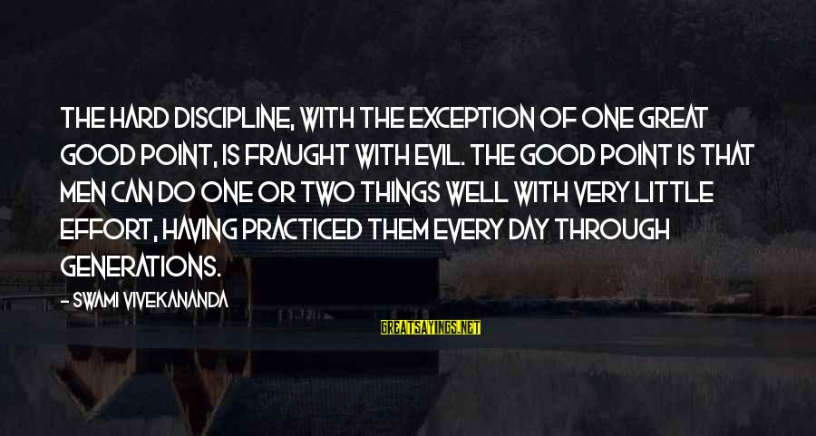 Discipline By Swami Vivekananda Sayings By Swami Vivekananda: The hard discipline, with the exception of one great good point, is fraught with evil.