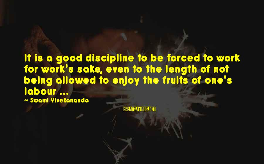 Discipline By Swami Vivekananda Sayings By Swami Vivekananda: It is a good discipline to be forced to work for work's sake, even to