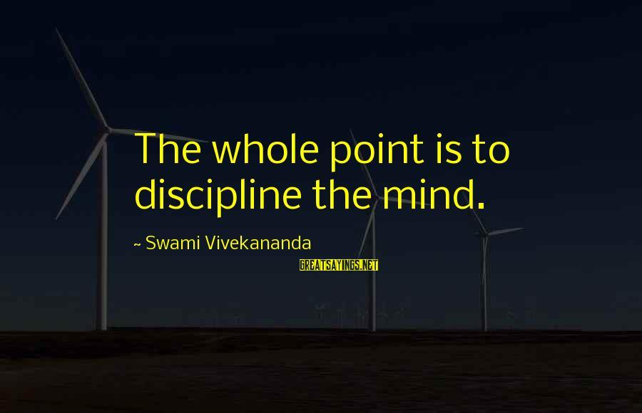 Discipline By Swami Vivekananda Sayings By Swami Vivekananda: The whole point is to discipline the mind.