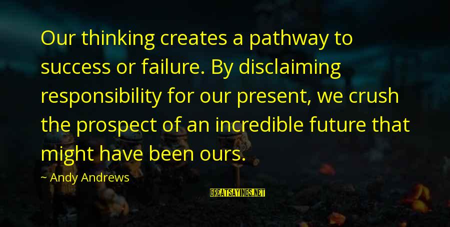 Disclaiming Sayings By Andy Andrews: Our thinking creates a pathway to success or failure. By disclaiming responsibility for our present,