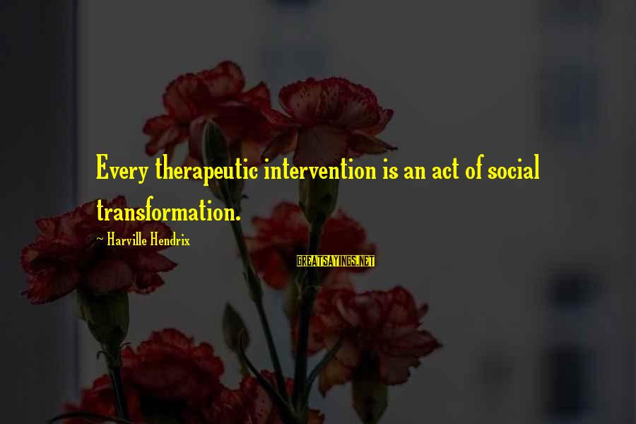 Disclaiming Sayings By Harville Hendrix: Every therapeutic intervention is an act of social transformation.