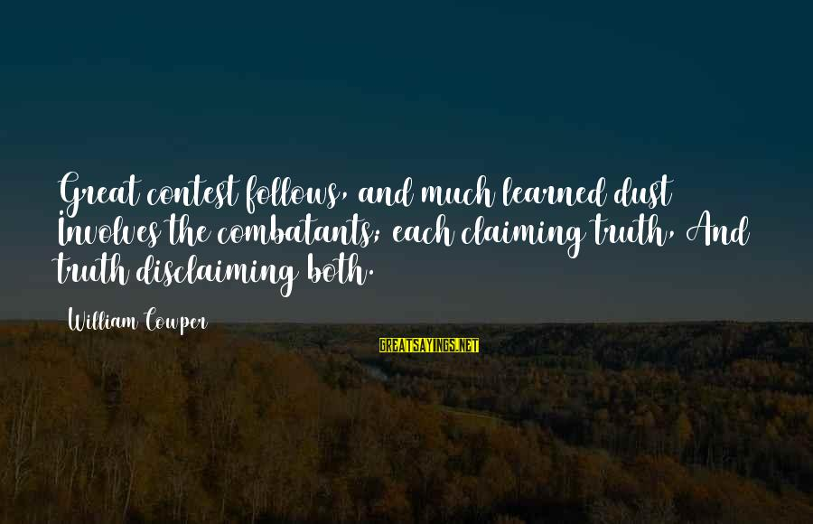 Disclaiming Sayings By William Cowper: Great contest follows, and much learned dust Involves the combatants; each claiming truth, And truth