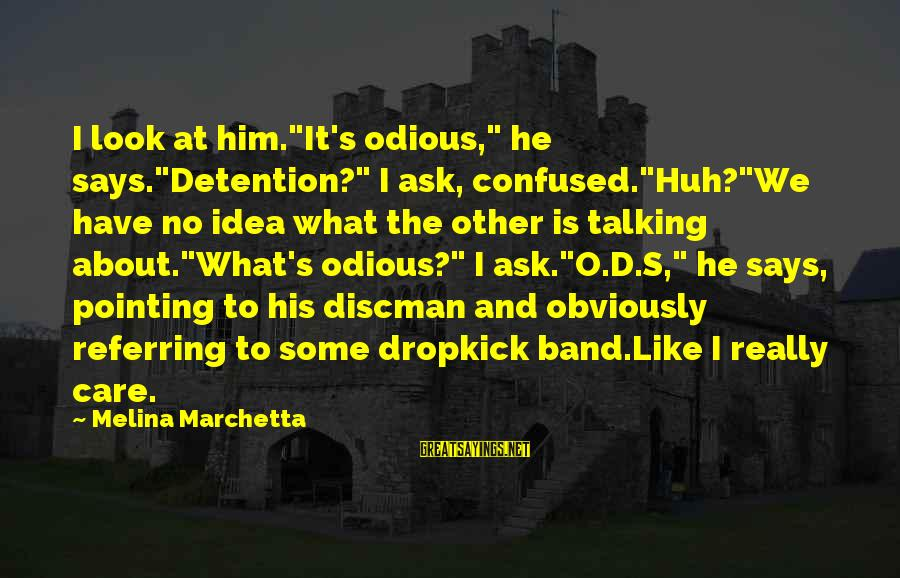 """Discman Sayings By Melina Marchetta: I look at him.""""It's odious,"""" he says.""""Detention?"""" I ask, confused.""""Huh?""""We have no idea what the"""