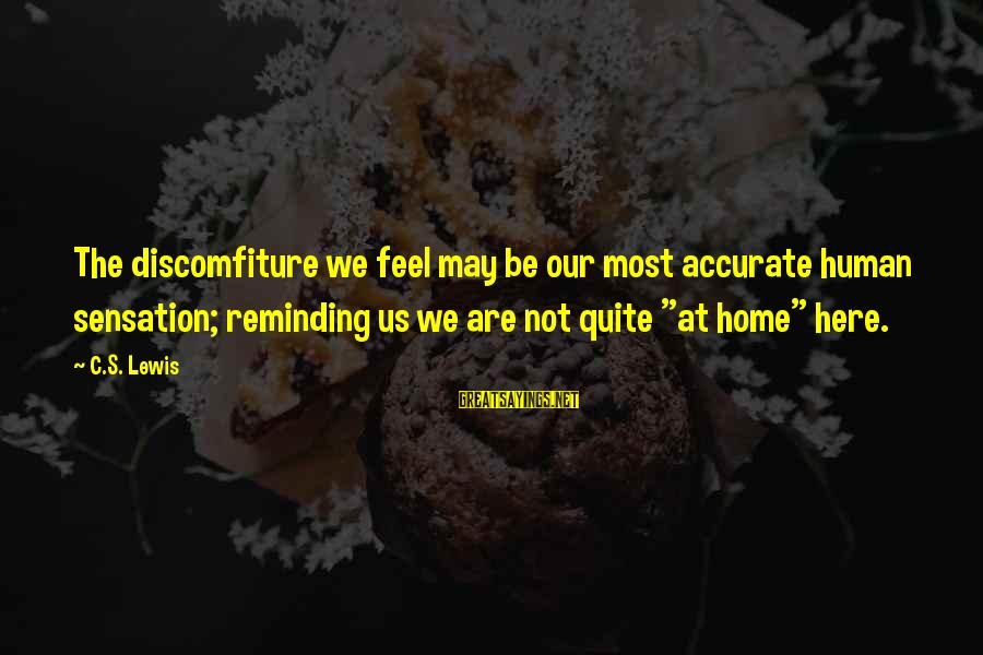 Discomfiture Sayings By C.S. Lewis: The discomfiture we feel may be our most accurate human sensation; reminding us we are