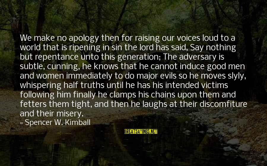 Discomfiture Sayings By Spencer W. Kimball: We make no apology then for raising our voices loud to a world that is