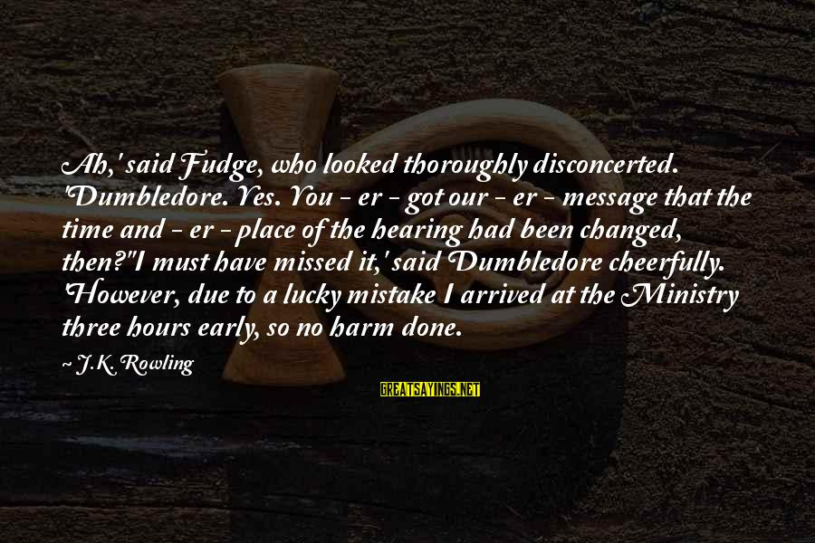 Disconcerted Sayings By J.K. Rowling: Ah,' said Fudge, who looked thoroughly disconcerted. 'Dumbledore. Yes. You - er - got our