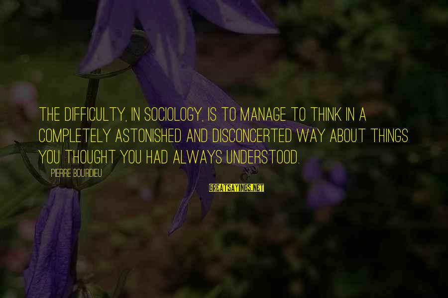 Disconcerted Sayings By Pierre Bourdieu: The difficulty, in sociology, is to manage to think in a completely astonished and disconcerted