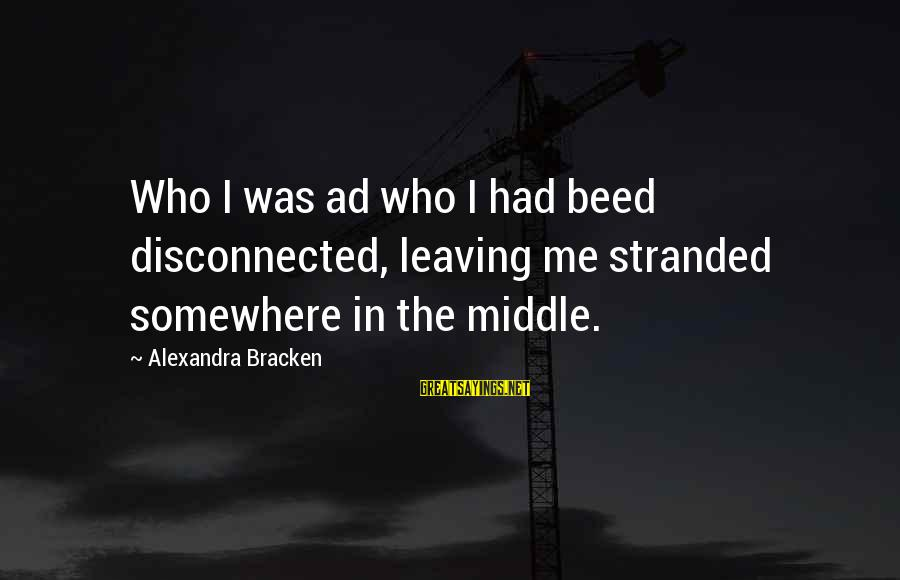 Disconnected Sayings By Alexandra Bracken: Who I was ad who I had beed disconnected, leaving me stranded somewhere in the