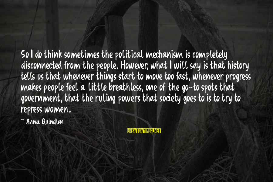 Disconnected Sayings By Anna Quindlen: So I do think sometimes the political mechanism is completely disconnected from the people. However,