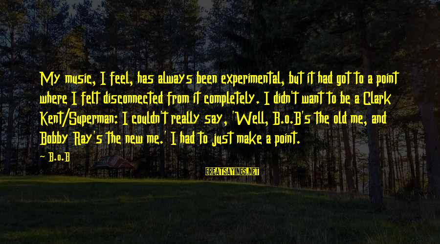 Disconnected Sayings By B.o.B: My music, I feel, has always been experimental, but it had got to a point