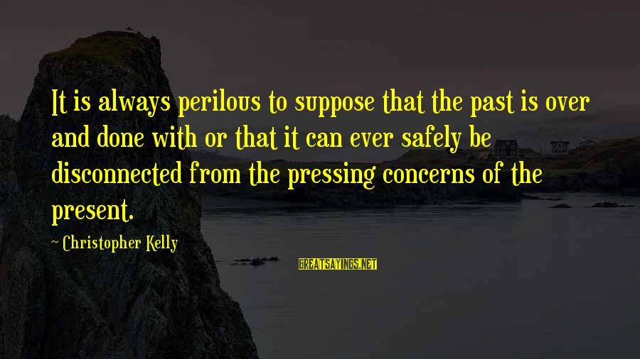 Disconnected Sayings By Christopher Kelly: It is always perilous to suppose that the past is over and done with or