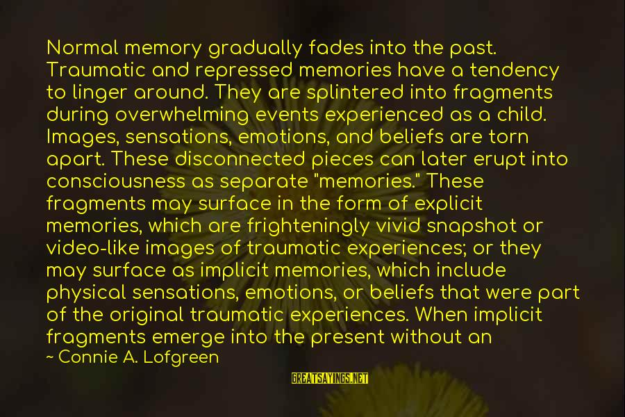 Disconnected Sayings By Connie A. Lofgreen: Normal memory gradually fades into the past. Traumatic and repressed memories have a tendency to