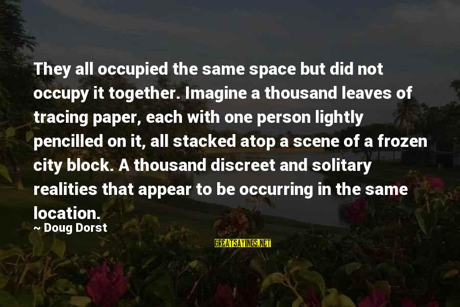 Disconnected Sayings By Doug Dorst: They all occupied the same space but did not occupy it together. Imagine a thousand