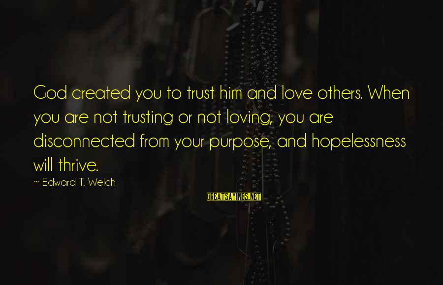 Disconnected Sayings By Edward T. Welch: God created you to trust him and love others. When you are not trusting or