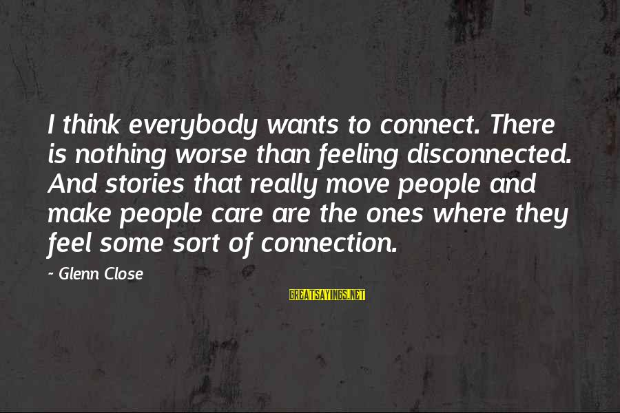 Disconnected Sayings By Glenn Close: I think everybody wants to connect. There is nothing worse than feeling disconnected. And stories