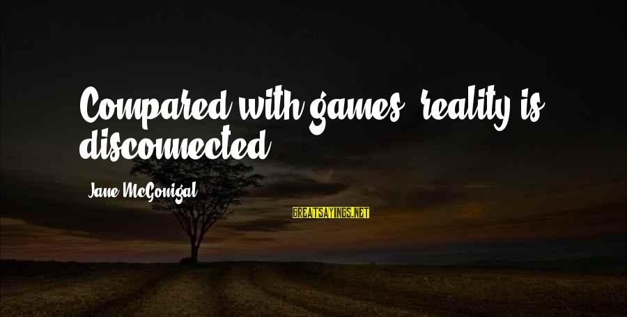Disconnected Sayings By Jane McGonigal: Compared with games, reality is disconnected.