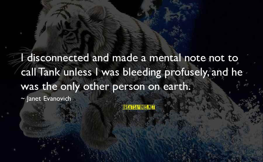 Disconnected Sayings By Janet Evanovich: I disconnected and made a mental note not to call Tank unless I was bleeding