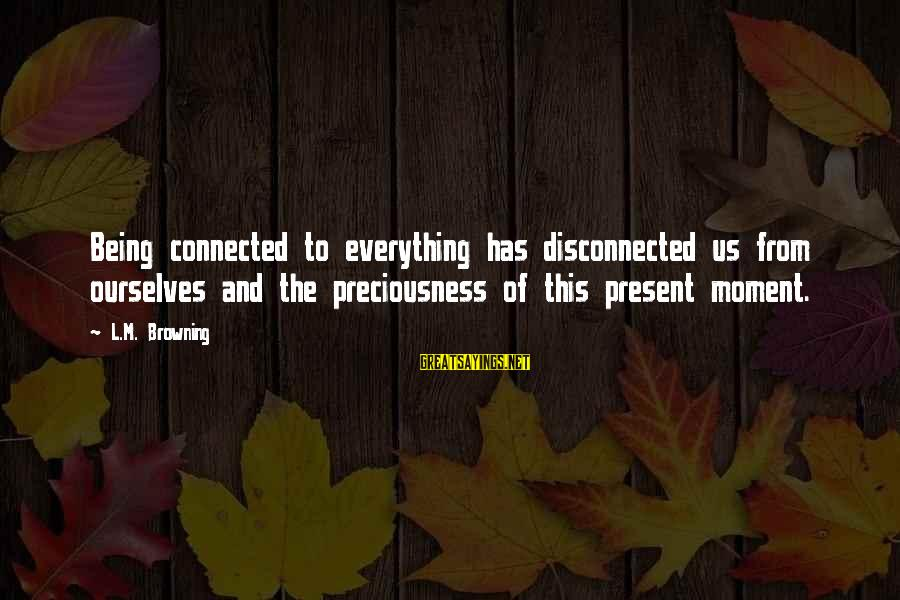 Disconnected Sayings By L.M. Browning: Being connected to everything has disconnected us from ourselves and the preciousness of this present