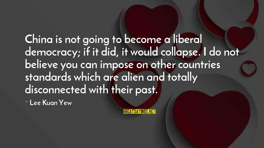 Disconnected Sayings By Lee Kuan Yew: China is not going to become a liberal democracy; if it did, it would collapse.